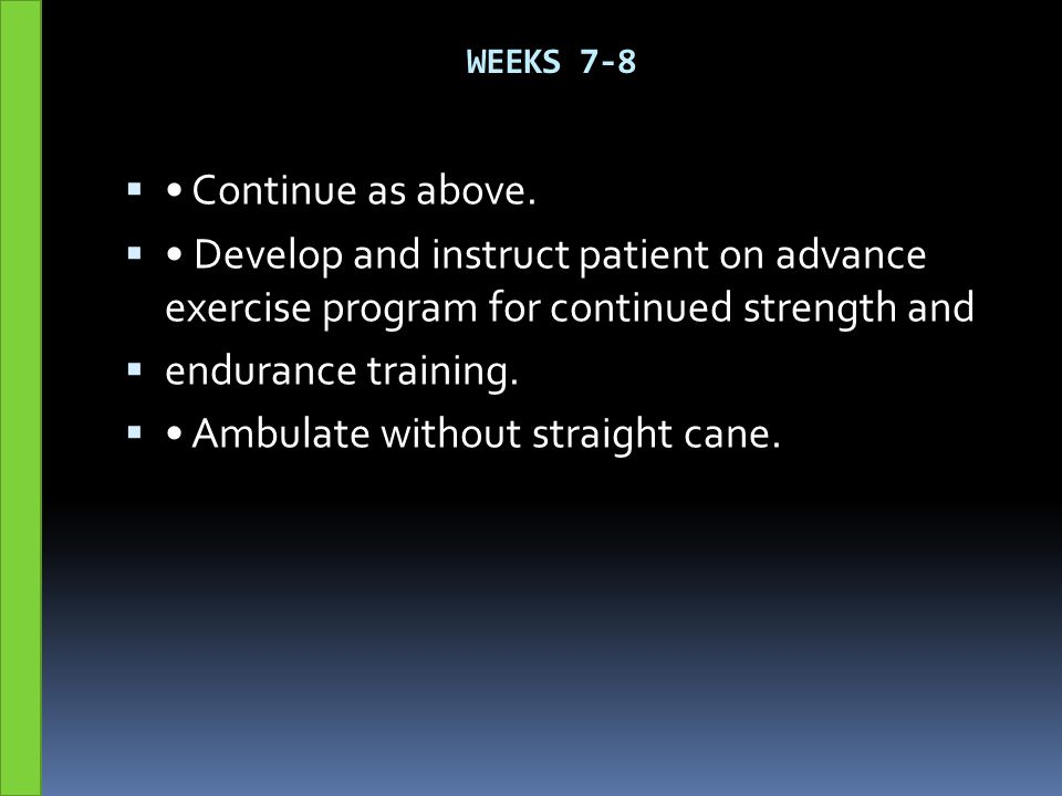 WEEKS 7-8  Continue as above.  Develop and instruct patient on advance exercise program for continued strength and  endurance training.  Ambulate