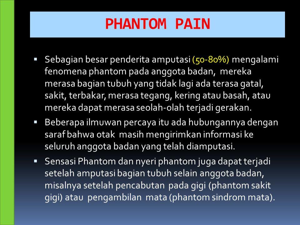 PHANTOM PAIN  Sebagian besar penderita amputasi (50-80%) mengalami fenomena phantom pada anggota badan, mereka merasa bagian tubuh yang tidak lagi ada terasa gatal, sakit, terbakar, merasa tegang, kering atau basah, atau mereka dapat merasa seolah-olah terjadi gerakan.