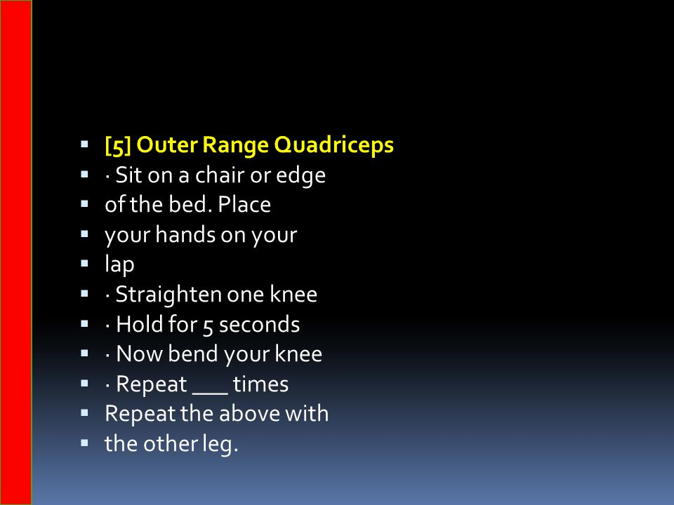  [5] Outer Range Quadriceps  · Sit on a chair or edge  of the bed. Place  your hands on your  lap  · Straighten one knee  · Hold for 5 seconds
