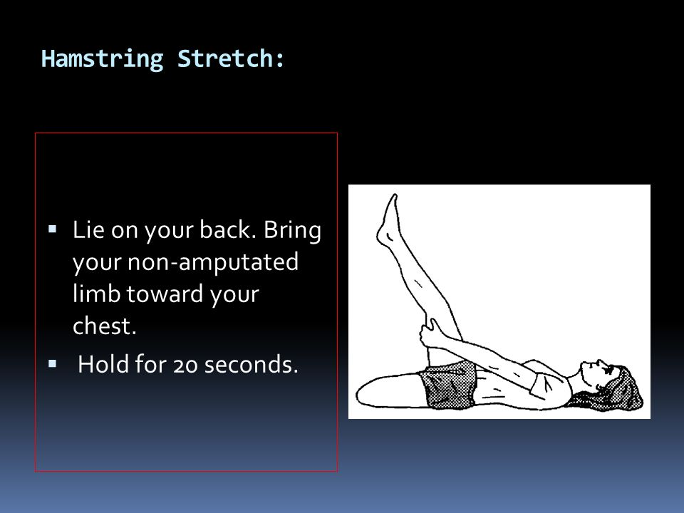 Hamstring Stretch:  Lie on your back. Bring your non-amputated limb toward your chest.  Hold for 20 seconds.