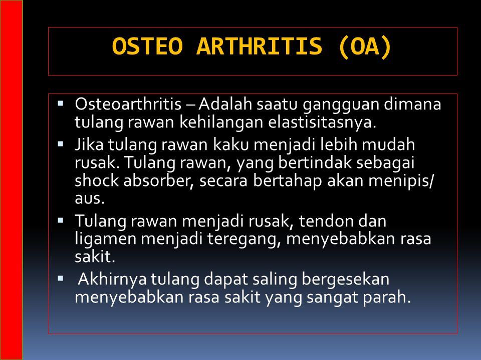 OSTEO ARTHRITIS (OA)  Osteoarthritis – Adalah saatu gangguan dimana tulang rawan kehilangan elastisitasnya.