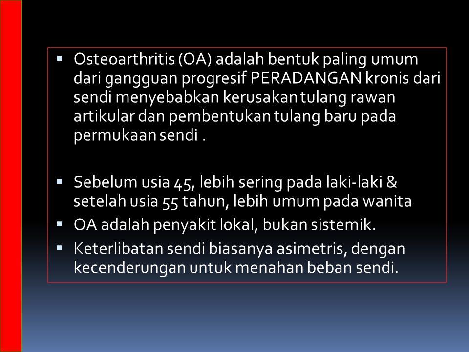 Osteoarthritis (OA) adalah bentuk paling umum dari gangguan progresif PERADANGAN kronis dari sendi menyebabkan kerusakan tulang rawan artikular dan pembentukan tulang baru pada permukaan sendi.