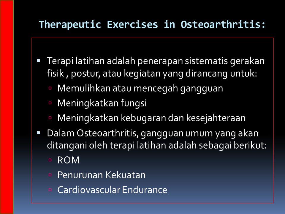 Therapeutic Exercises in Osteoarthritis:  Terapi latihan adalah penerapan sistematis gerakan fisik, postur, atau kegiatan yang dirancang untuk:  Memulihkan atau mencegah gangguan  Meningkatkan fungsi  Meningkatkan kebugaran dan kesejahteraan  Dalam Osteoarthritis, gangguan umum yang akan ditangani oleh terapi latihan adalah sebagai berikut:  ROM  Penurunan Kekuatan  Cardiovascular Endurance