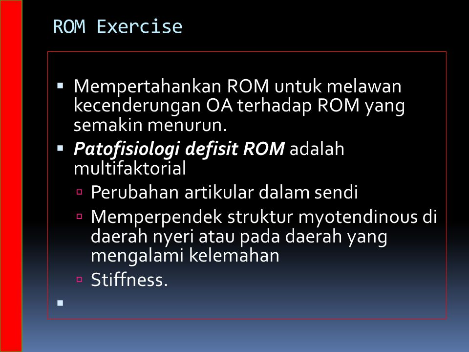 ROM Exercise  Mempertahankan ROM untuk melawan kecenderungan OA terhadap ROM yang semakin menurun.  Patofisiologi defisit ROM adalah multifaktorial