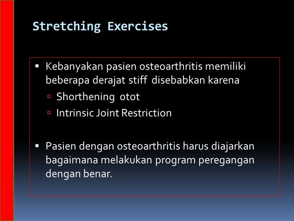 Stretching Exercises  Kebanyakan pasien osteoarthritis memiliki beberapa derajat stiff disebabkan karena  Shorthening otot  Intrinsic Joint Restriction  Pasien dengan osteoarthritis harus diajarkan bagaimana melakukan program peregangan dengan benar.