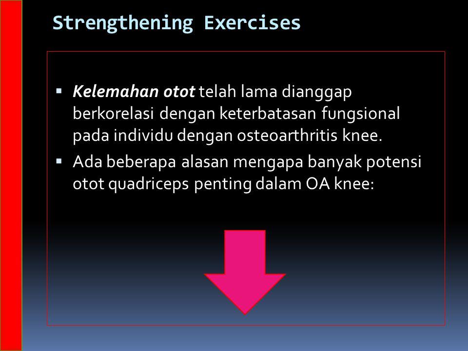 Strengthening Exercises  Kelemahan otot telah lama dianggap berkorelasi dengan keterbatasan fungsional pada individu dengan osteoarthritis knee.  Ad