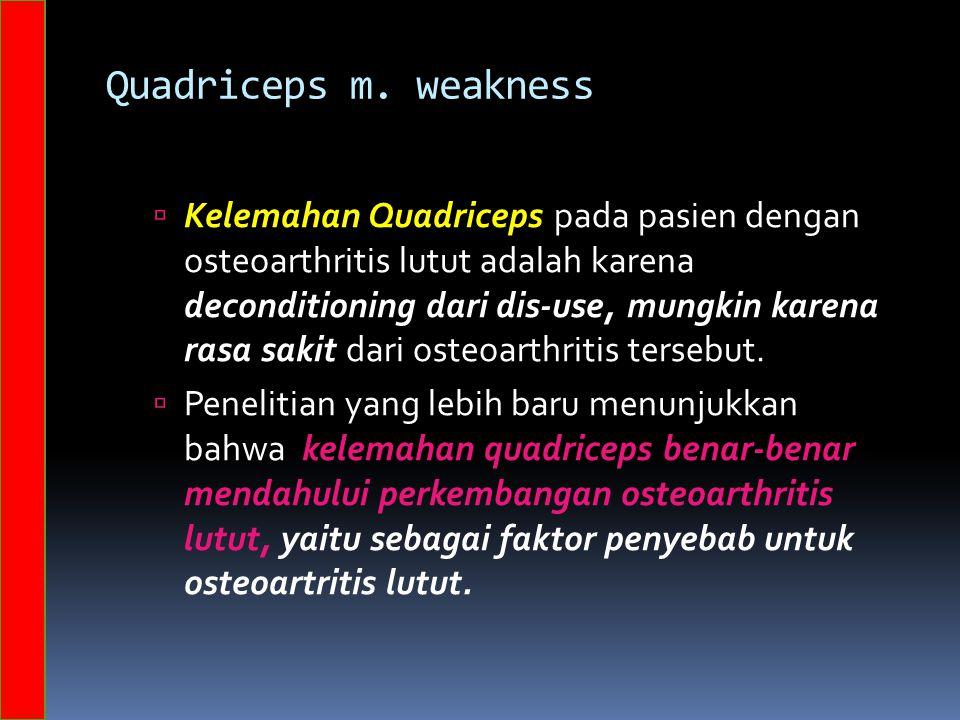 Quadriceps m. weakness  Kelemahan Quadriceps pada pasien dengan osteoarthritis lutut adalah karena deconditioning dari dis-use, mungkin karena rasa s