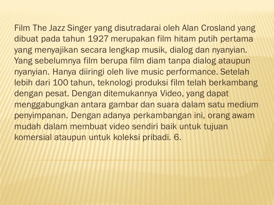 Film The Jazz Singer yang disutradarai oleh Alan Crosland yang dibuat pada tahun 1927 merupakan film hitam putih pertama yang menyajikan secara lengkap musik, dialog dan nyanyian.