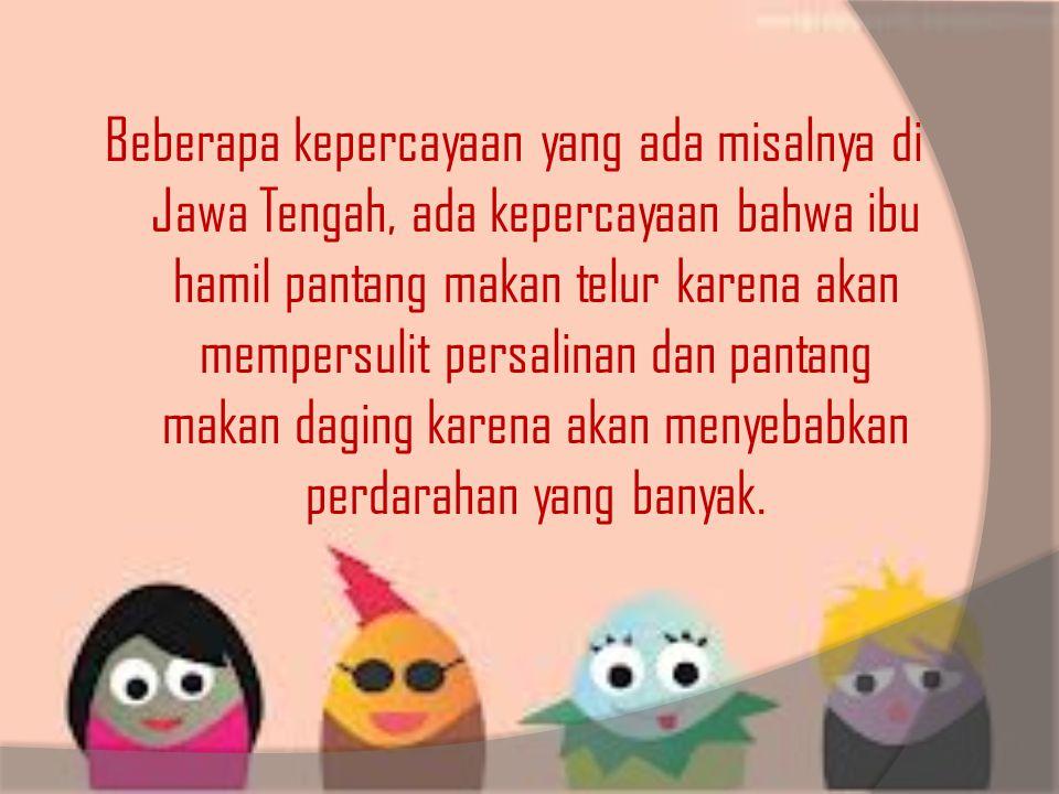 Beberapa kepercayaan yang ada misalnya di Jawa Tengah, ada kepercayaan bahwa ibu hamil pantang makan telur karena akan mempersulit persalinan dan pant
