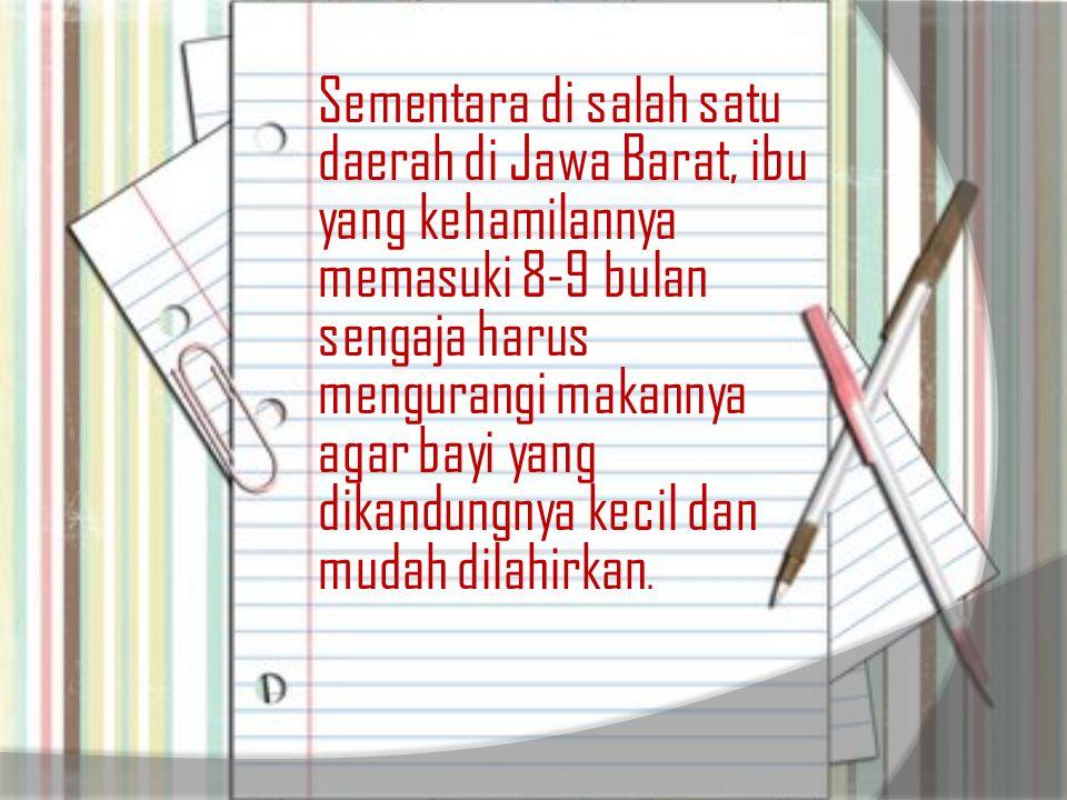 Sementara di salah satu daerah di Jawa Barat, ibu yang kehamilannya memasuki 8-9 bulan sengaja harus mengurangi makannya agar bayi yang dikandungnya k