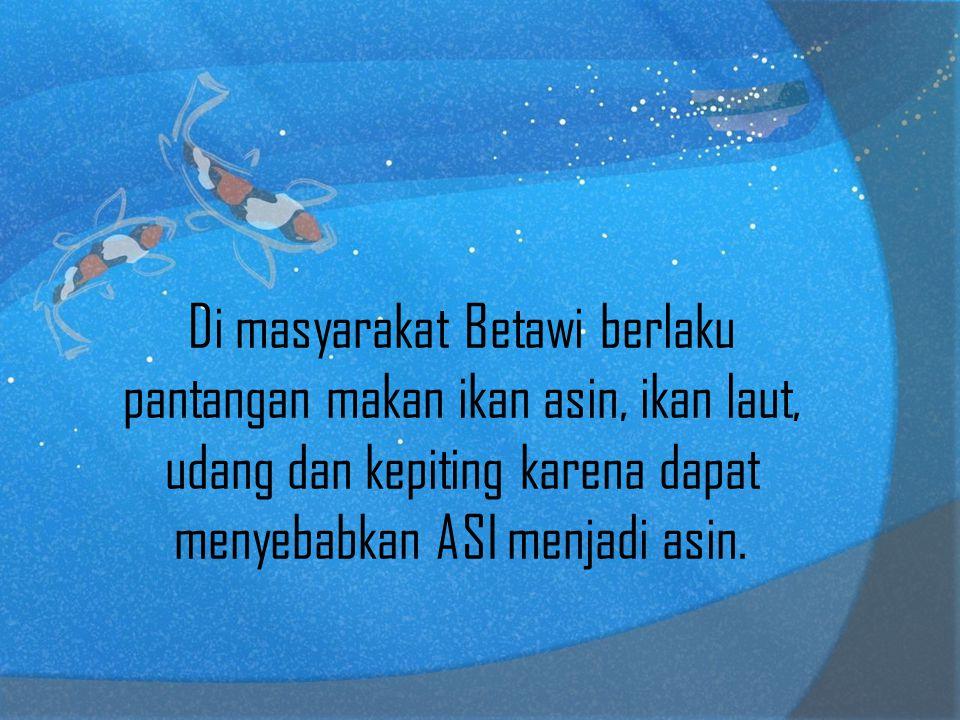 Di masyarakat Betawi berlaku pantangan makan ikan asin, ikan laut, udang dan kepiting karena dapat menyebabkan ASI menjadi asin.