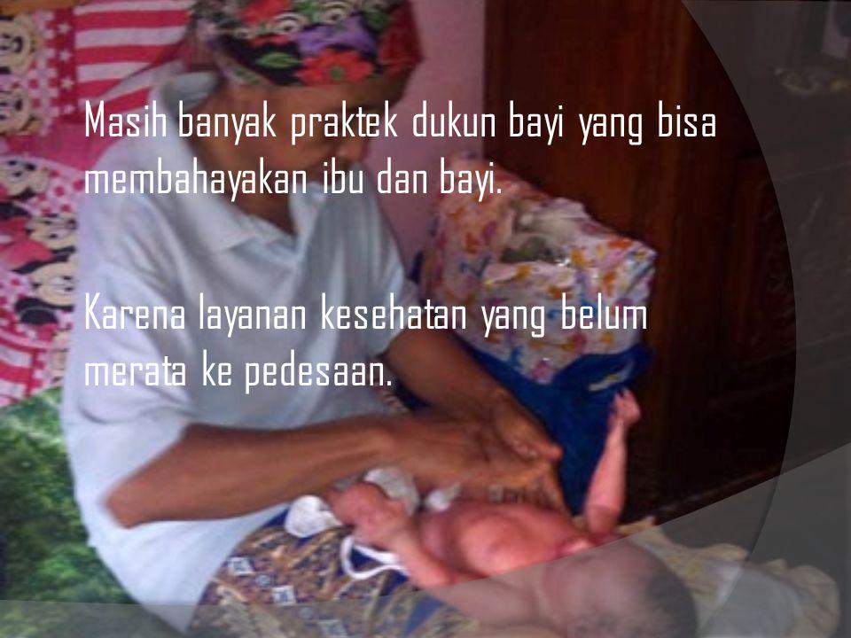 Masih banyak praktek dukun bayi yang bisa membahayakan ibu dan bayi. Karena layanan kesehatan yang belum merata ke pedesaan.