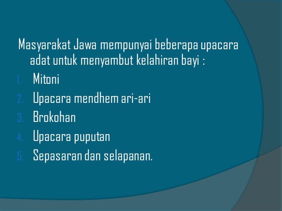 Masyarakat Jawa mempunyai beberapa upacara adat untuk menyambut kelahiran bayi : 1. Mitoni 2. Upacara mendhem ari-ari 3. Brokohan 4. Upacara puputan 5
