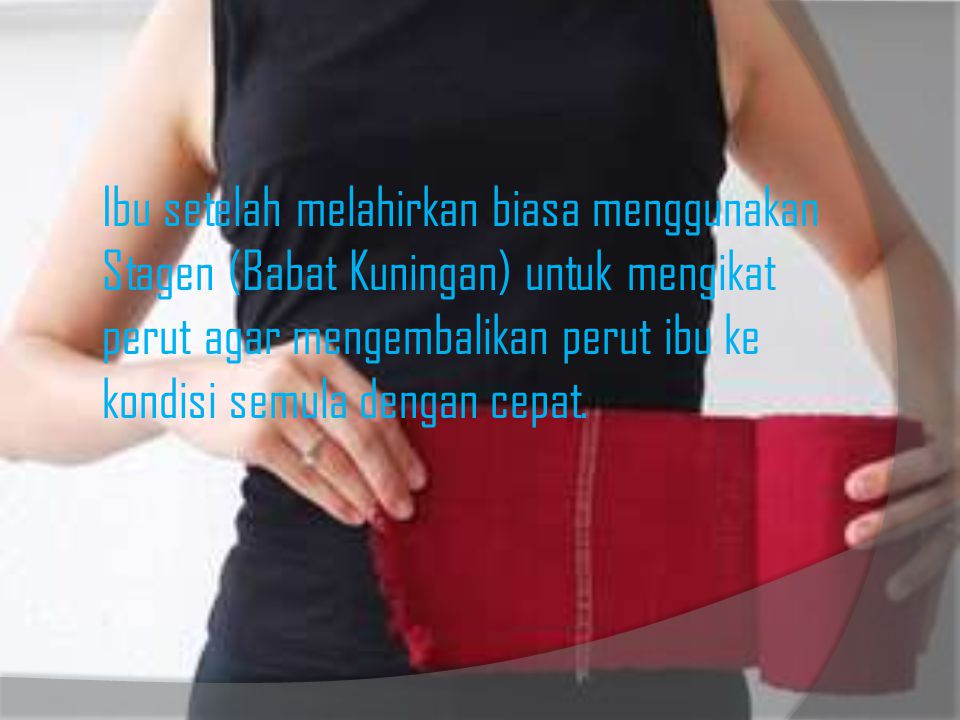 Ibu setelah melahirkan biasa menggunakan Stagen (Babat Kuningan) untuk mengikat perut agar mengembalikan perut ibu ke kondisi semula dengan cepat.