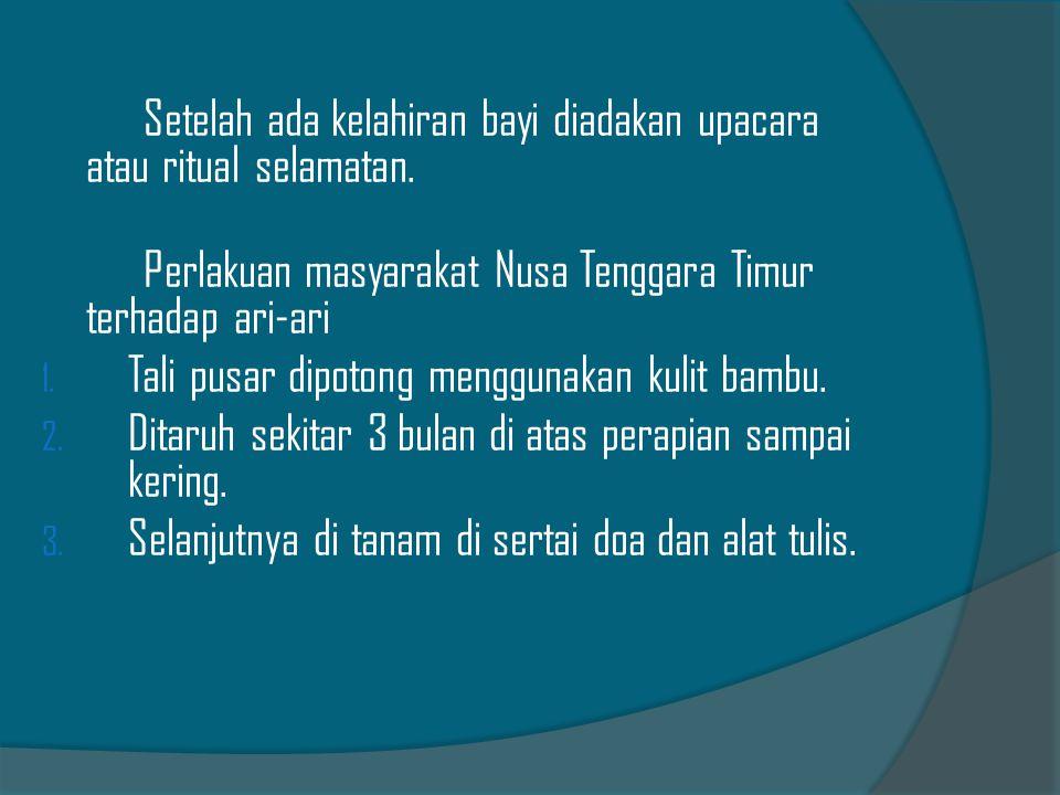 Setelah ada kelahiran bayi diadakan upacara atau ritual selamatan. Perlakuan masyarakat Nusa Tenggara Timur terhadap ari-ari 1. Tali pusar dipotong me
