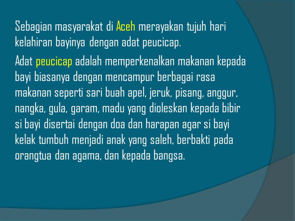 Sebagian masyarakat di Aceh merayakan tujuh hari kelahiran bayinya dengan adat peucicap. Adat peucicap adalah memperkenalkan makanan kepada bayi biasa
