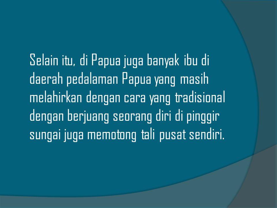 Selain itu, di Papua juga banyak ibu di daerah pedalaman Papua yang masih melahirkan dengan cara yang tradisional dengan berjuang seorang diri di ping