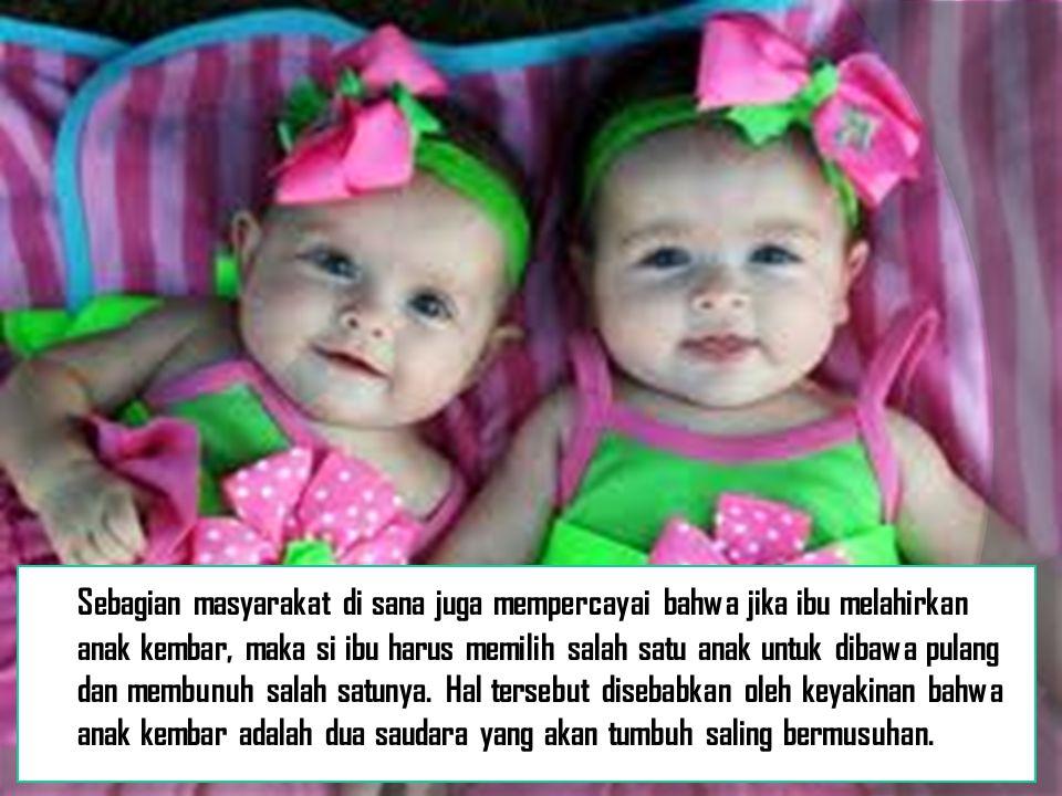 Sebagian masyarakat di sana juga mempercayai bahwa jika ibu melahirkan anak kembar, maka si ibu harus memilih salah satu anak untuk dibawa pulang dan