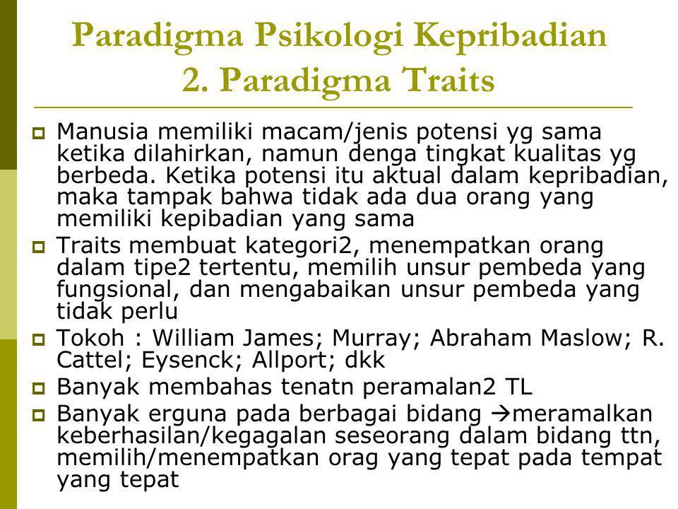 Paradigma Psikologi Kepribadian 2. Paradigma Traits  Manusia memiliki macam/jenis potensi yg sama ketika dilahirkan, namun denga tingkat kualitas yg