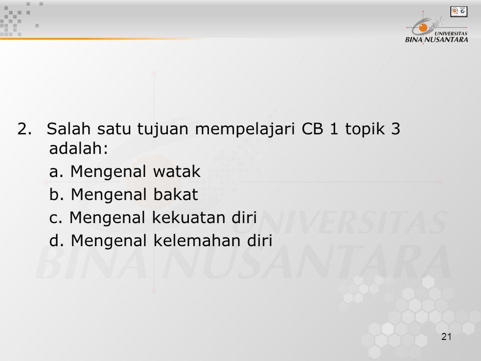 21 2. Salah satu tujuan mempelajari CB 1 topik 3 adalah: a. Mengenal watak b. Mengenal bakat c. Mengenal kekuatan diri d. Mengenal kelemahan diri