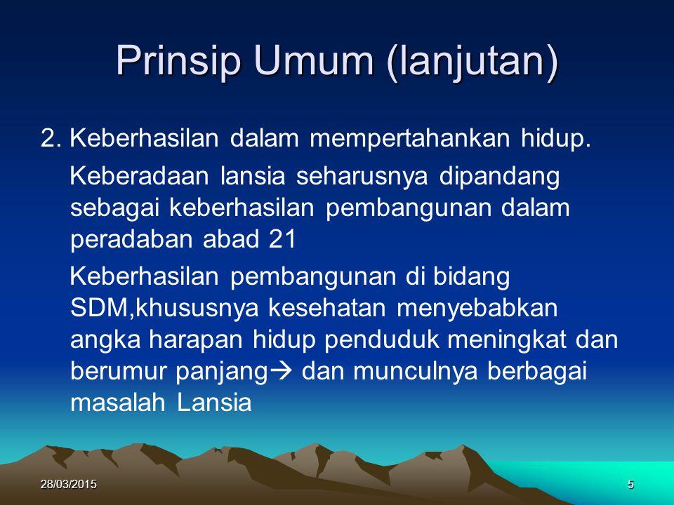 Prinsip Umum (lanjutan) 2. Keberhasilan dalam mempertahankan hidup. Keberadaan lansia seharusnya dipandang sebagai keberhasilan pembangunan dalam pera