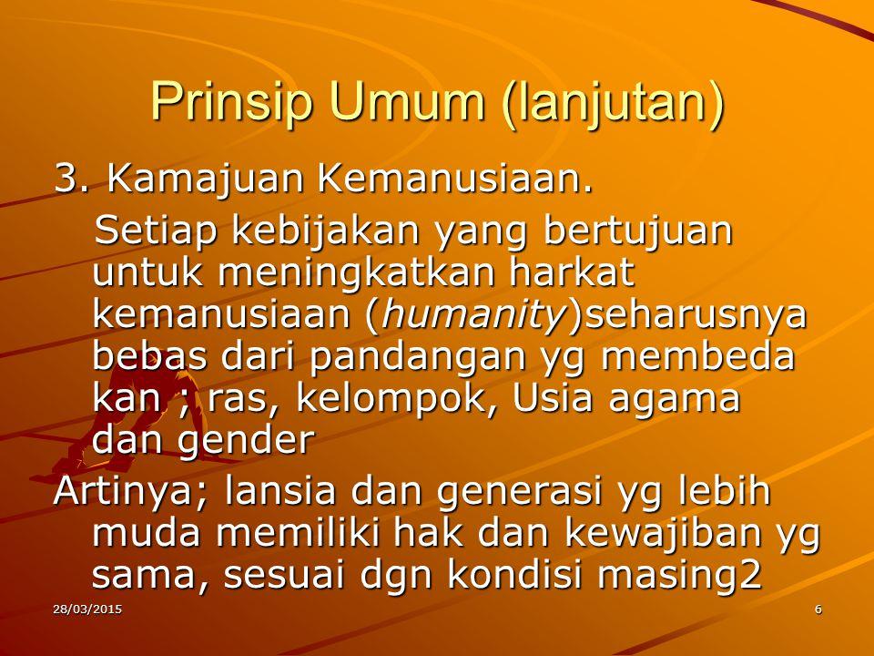 Prinsip Umum (lanjutan) 3. Kamajuan Kemanusiaan. Setiap kebijakan yang bertujuan untuk meningkatkan harkat kemanusiaan (humanity)seharusnya bebas dari