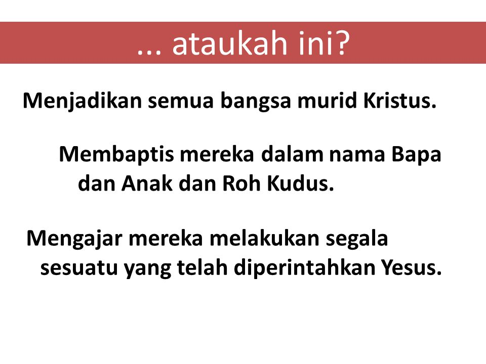 ... ataukah ini? Menjadikan semua bangsa murid Kristus. Membaptis mereka dalam nama Bapa dan Anak dan Roh Kudus. Mengajar mereka melakukan segala sesu