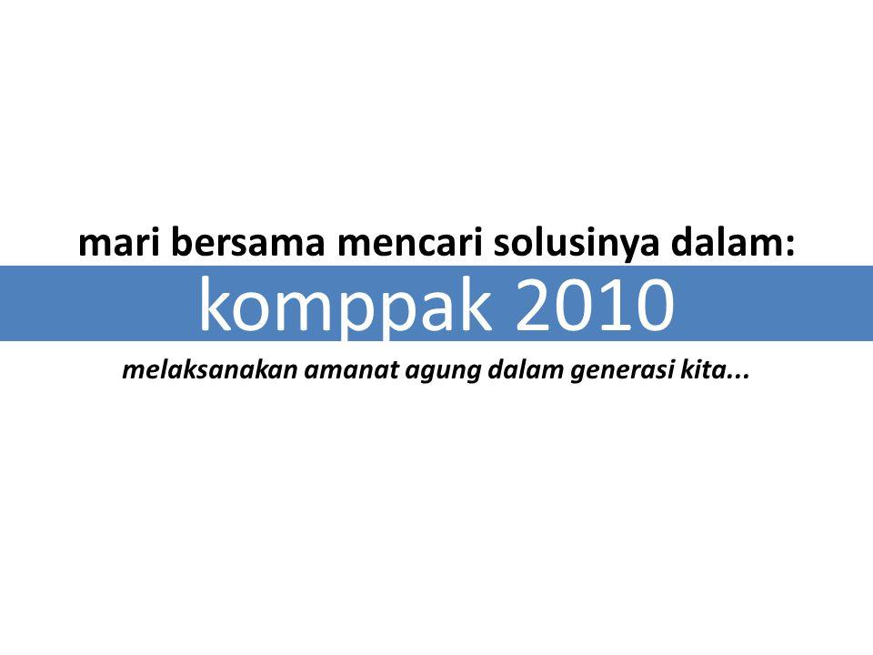 mari bersama mencari solusinya dalam: komppak 2010 melaksanakan amanat agung dalam generasi kita...