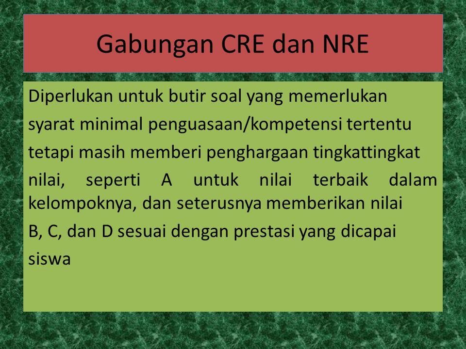 Gabungan CRE dan NRE Diperlukan untuk butir soal yang memerlukan syarat minimal penguasaan/kompetensi tertentu tetapi masih memberi penghargaan tingka