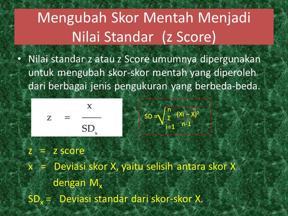 Mengubah Skor Mentah Menjadi Nilai Standar (z Score) Nilai standar z atau z Score umumnya dipergunakan untuk mengubah skor-skor mentah yang diperoleh