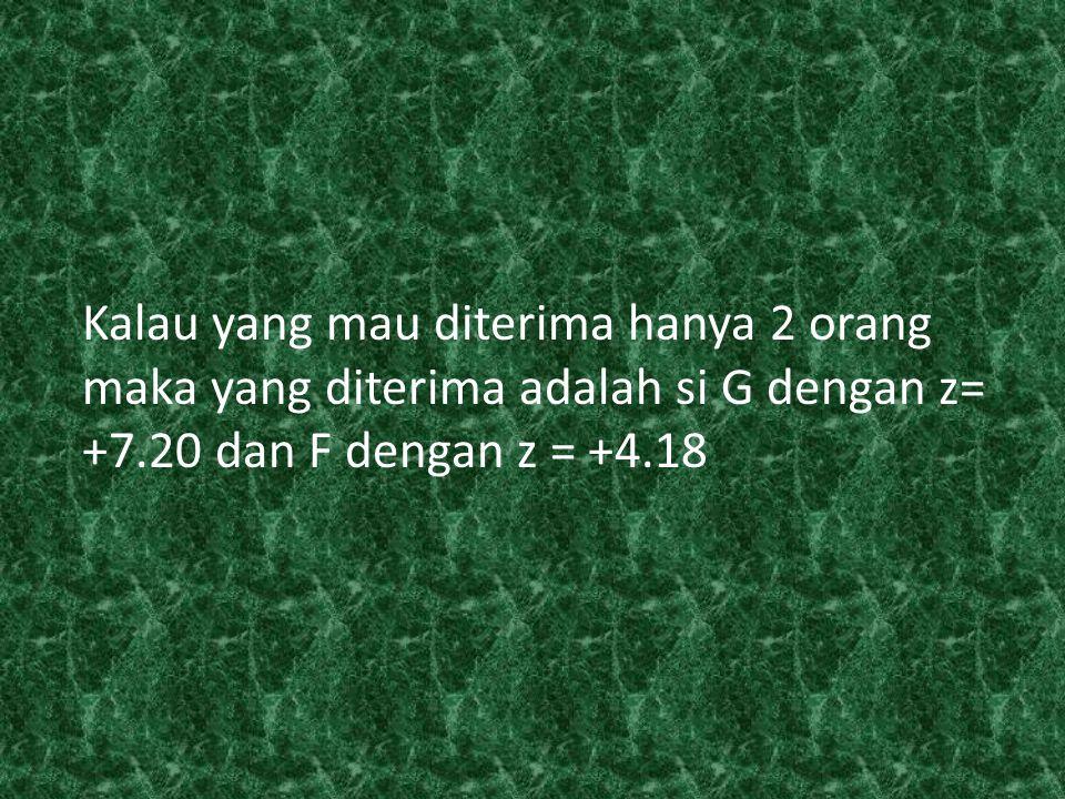 Kalau yang mau diterima hanya 2 orang maka yang diterima adalah si G dengan z= +7.20 dan F dengan z = +4.18