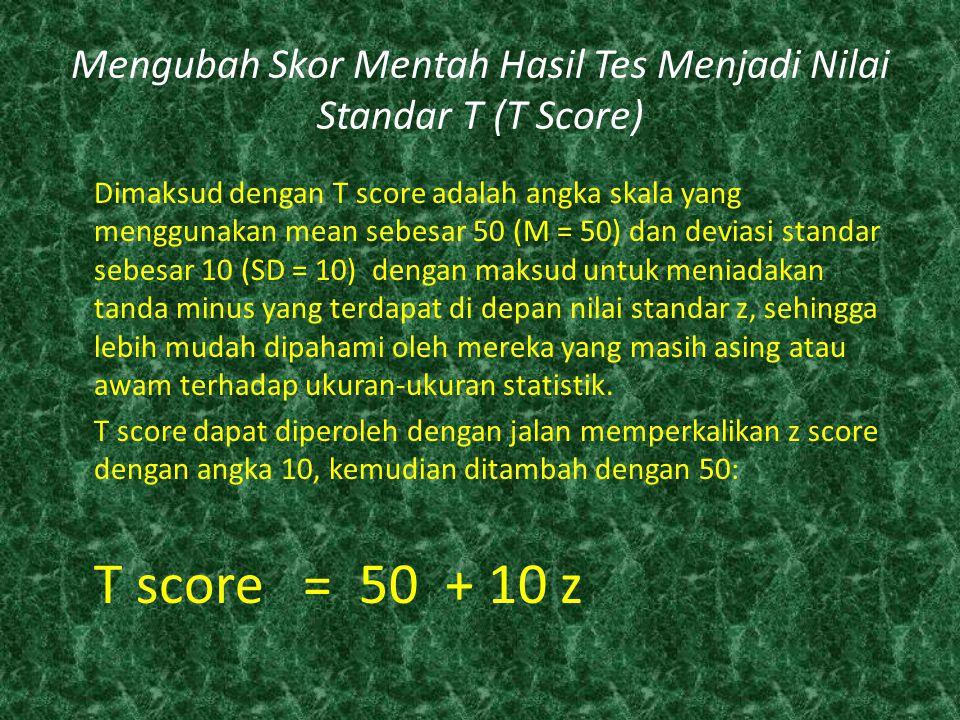 Mengubah Skor Mentah Hasil Tes Menjadi Nilai Standar T (T Score) Dimaksud dengan T score adalah angka skala yang menggunakan mean sebesar 50 (M = 50)