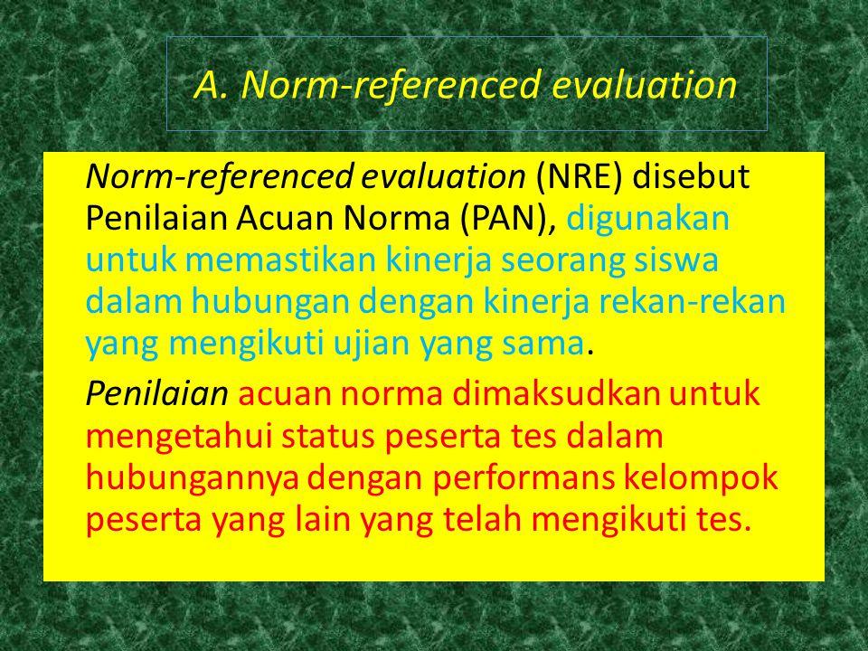 Norm-referenced evaluation (NRE) disebut Penilaian Acuan Norma (PAN), digunakan untuk memastikan kinerja seorang siswa dalam hubungan dengan kinerja r