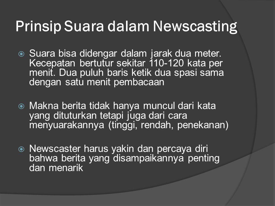 Prinsip Suara dalam Newscasting  Suara bisa didengar dalam jarak dua meter. Kecepatan bertutur sekitar 110-120 kata per menit. Dua puluh baris ketik