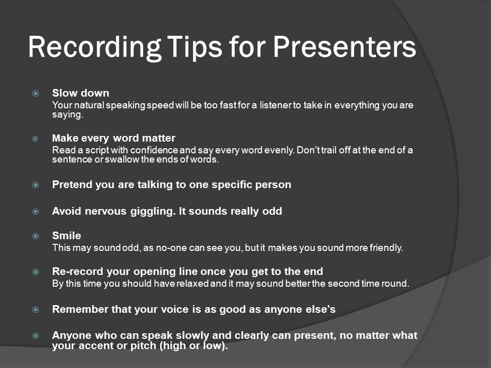 Recording Tips for Presenters  Slow down Your natural speaking speed will be too fast for a listener to take in everything you are saying.  M ake ev