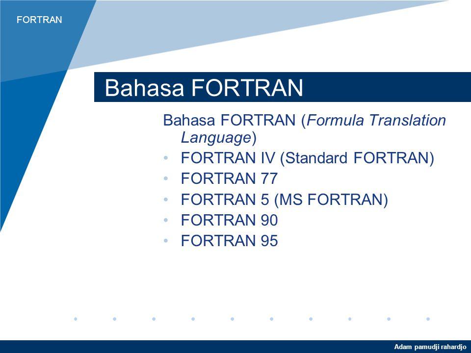FORTRAN Adam pamudji rahardjo Bahasa FORTRAN Bahasa FORTRAN (Formula Translation Language) FORTRAN IV (Standard FORTRAN) FORTRAN 77 FORTRAN 5 (MS FORTRAN) FORTRAN 90 FORTRAN 95