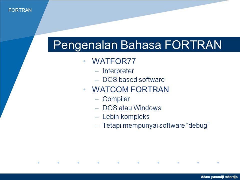 FORTRAN Adam pamudji rahardjo Pengenalan Bahasa FORTRAN WATFOR77 –Interpreter –DOS based software WATCOM FORTRAN –Compiler –DOS atau Windows –Lebih kompleks –Tetapi mempunyai software debug
