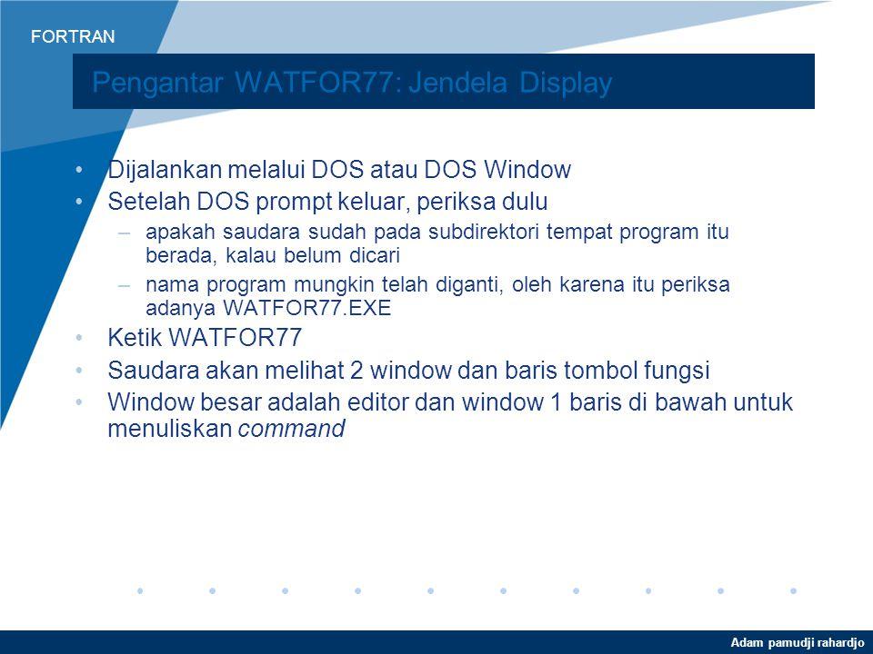 FORTRAN Adam pamudji rahardjo Pengenalan Bahasa FORTRAN WATFOR77 –Interpreter –DOS based software WATCOM FORTRAN –Compiler –DOS atau Windows –Lebih ko