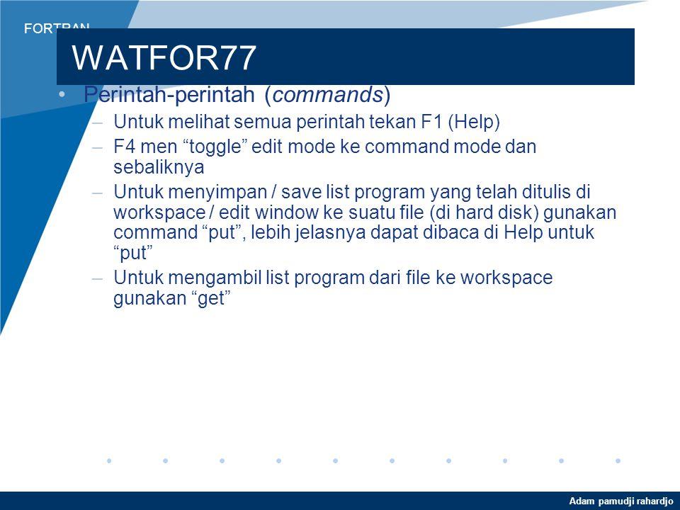 FORTRAN Adam pamudji rahardjo WATFOR77 Perintah-perintah (commands) –Untuk melihat semua perintah tekan F1 (Help) –F4 men toggle edit mode ke command mode dan sebaliknya –Untuk menyimpan / save list program yang telah ditulis di workspace / edit window ke suatu file (di hard disk) gunakan command put , lebih jelasnya dapat dibaca di Help untuk put –Untuk mengambil list program dari file ke workspace gunakan get
