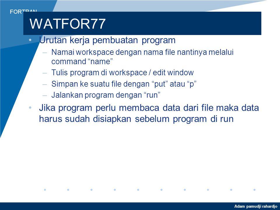 FORTRAN Adam pamudji rahardjo WATFOR77 Urutan kerja pembuatan program –Namai workspace dengan nama file nantinya melalui command name –Tulis program di workspace / edit window –Simpan ke suatu file dengan put atau p –Jalankan program dengan run Jika program perlu membaca data dari file maka data harus sudah disiapkan sebelum program di run