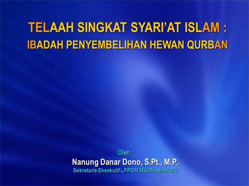 Oleh : Nanung Danar Dono, S.Pt., M.P. Sekretaris Eksekutif LPPOM MUI Propinsi DIY TELAAH SINGKAT SYARI'AT ISLAM : IBADAH PENYEMBELIHAN HEWAN QURBAN