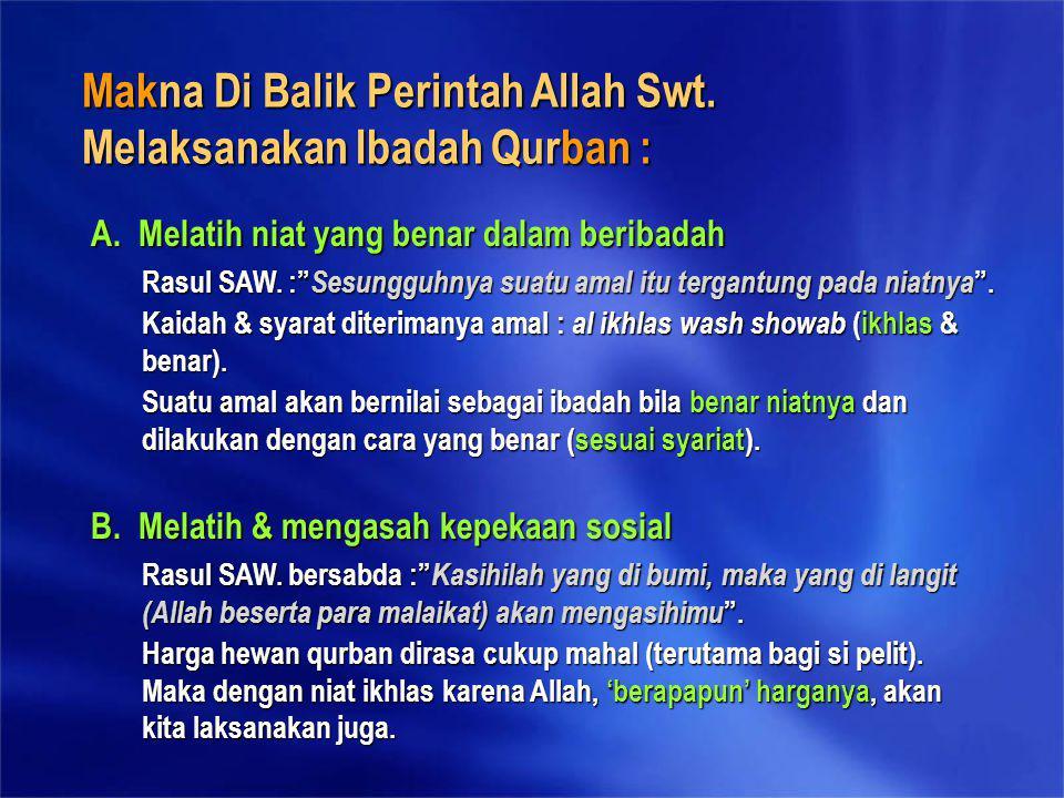 Makna Di Balik Perintah Allah Swt. Melaksanakan Ibadah Qurban : A. Melatih niat yang benar dalam beribadah B. Melatih & mengasah kepekaan sosial Rasul