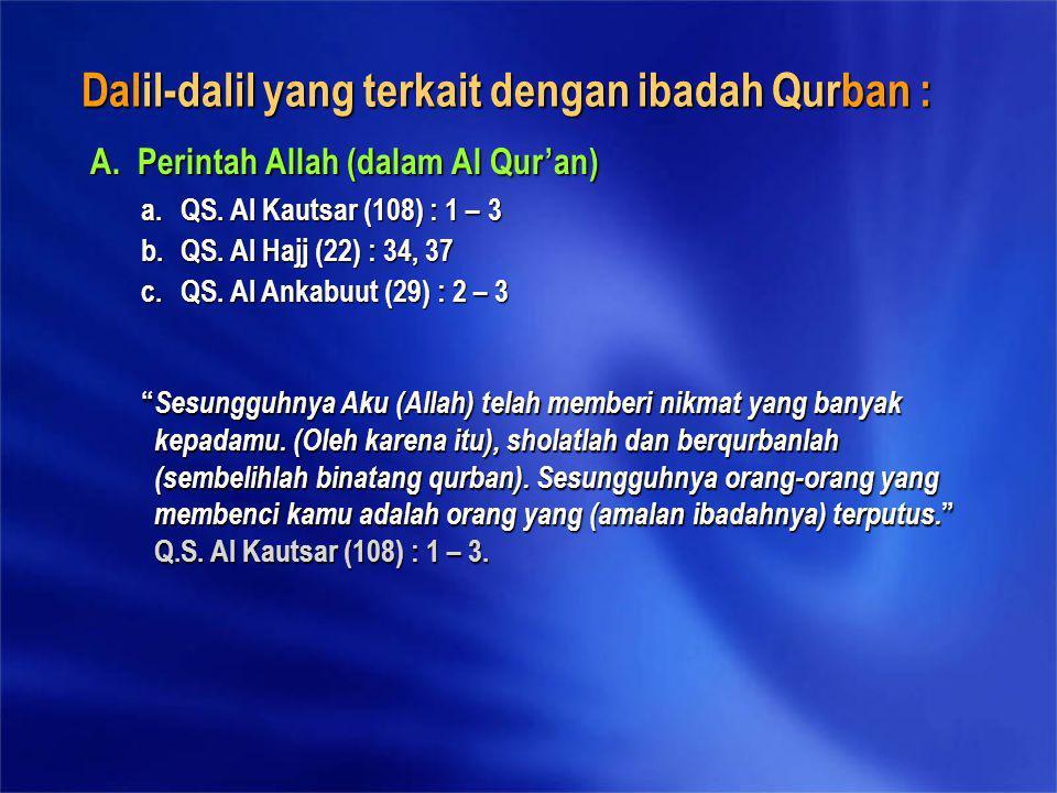 Dalil-dalil yang terkait dengan ibadah Qurban : A. Perintah Allah (dalam Al Qur'an) a.QS. Al Kautsar (108) : 1 – 3 b.QS. Al Hajj (22) : 34, 37 c.QS. A