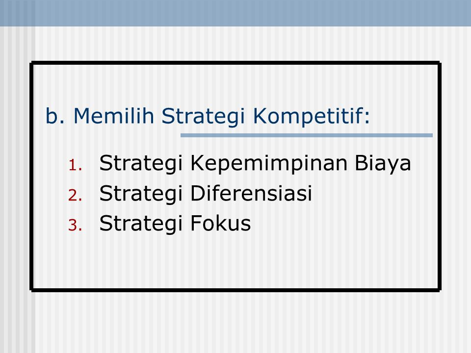 b. Memilih Strategi Kompetitif: 1. Strategi Kepemimpinan Biaya 2. Strategi Diferensiasi 3. Strategi Fokus