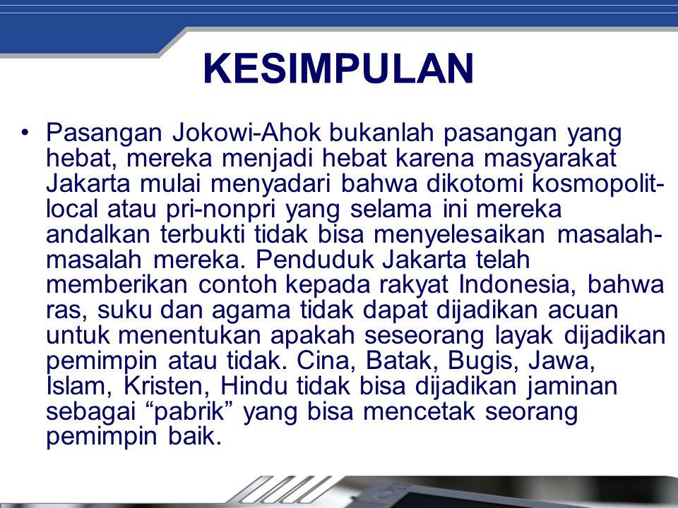 KESIMPULAN Pasangan Jokowi-Ahok bukanlah pasangan yang hebat, mereka menjadi hebat karena masyarakat Jakarta mulai menyadari bahwa dikotomi kosmopolit- local atau pri-nonpri yang selama ini mereka andalkan terbukti tidak bisa menyelesaikan masalah- masalah mereka.