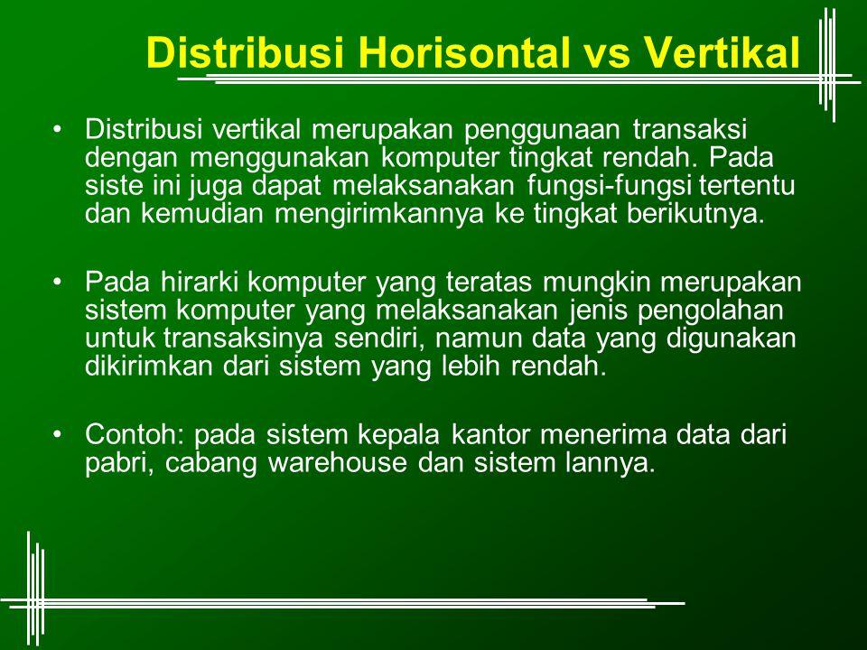 Distribusi Horisontal vs Vertikal Distribusi vertikal merupakan penggunaan transaksi dengan menggunakan komputer tingkat rendah. Pada siste ini juga d