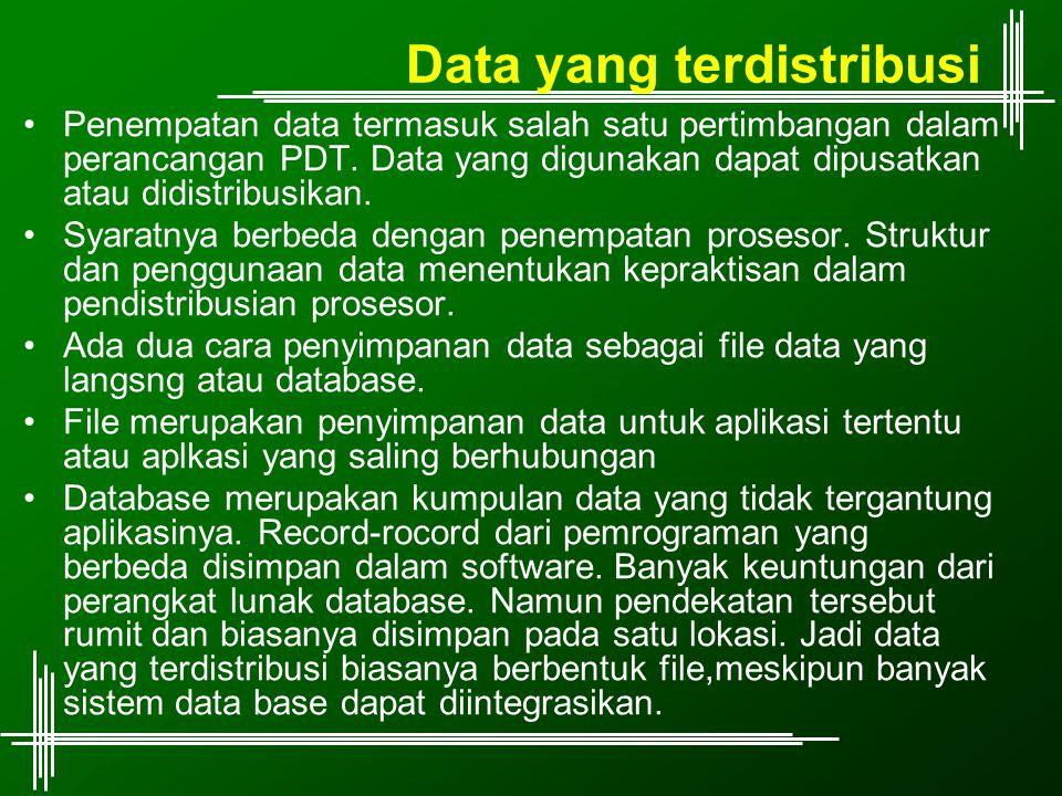 Data yang terdistribusi Penempatan data termasuk salah satu pertimbangan dalam perancangan PDT. Data yang digunakan dapat dipusatkan atau didistribusi