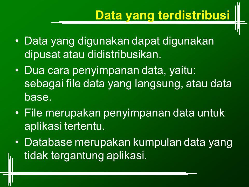 Data yang terdistribusi Data yang digunakan dapat digunakan dipusat atau didistribusikan. Dua cara penyimpanan data, yaitu: sebagai file data yang lan