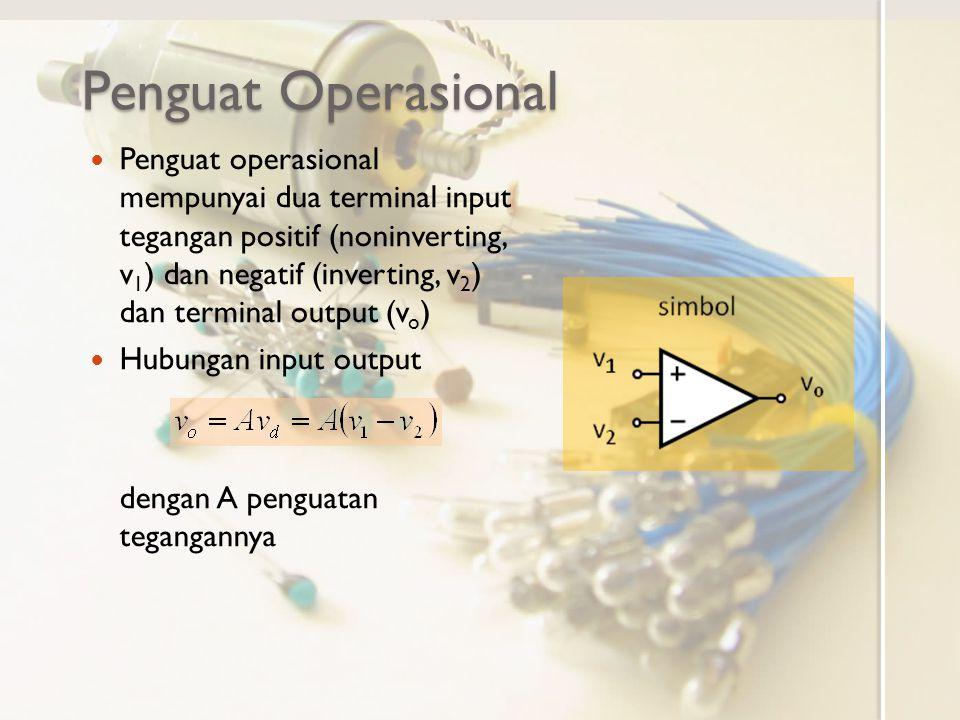 Penguat operasional ideal Karakteristik ◦ Terminal input tidak membebani rangkaian lain (tidak menarik arus, arus masuk nol) ◦ Terminal output tidak terbebani rangkaian lain (tegangan output tetap) ◦ Penguatan tak hingga (input nol, output tidak nol) I=0 I bebas v tetap v d =0 vovo secara matematis X/0 = ∞ untuk X≠0 sehingga ∞x0 = X X bernilai bebas Dengan penguatan tak hingga, input nol akan memberikan nilai output bebas.