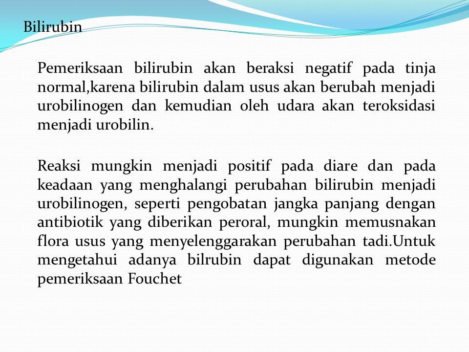 Bilirubin Pemeriksaan bilirubin akan beraksi negatif pada tinja normal,karena bilirubin dalam usus akan berubah menjadi urobilinogen dan kemudian oleh